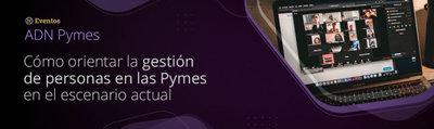 ADN Pymes - Personas: Cómo orientar la gestión de personas en las Pymes en el escenario actual